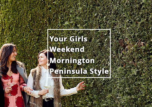 An Essential Guide to Planning Your Girls Weekend Mornington Peninsula Style